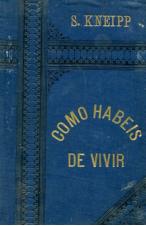 (1894) COMO HABEIS DE VIVIR DE S.KNEIPP
