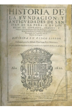 (1620) HISTORIA DE LA FUNDACIÓN Y ANTIGUEDADES DE SAN IUAN DE LA PEÑA Y DE LOS REYES DE SOBRARBE, ARAGÓN Y NAVARRA